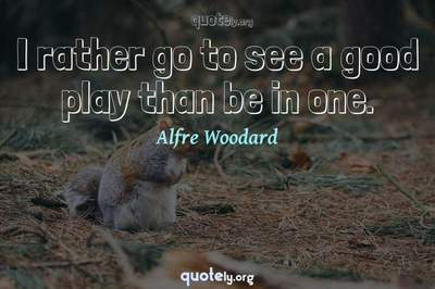 Photo Quote of I rather go to see a good play than be in one.
