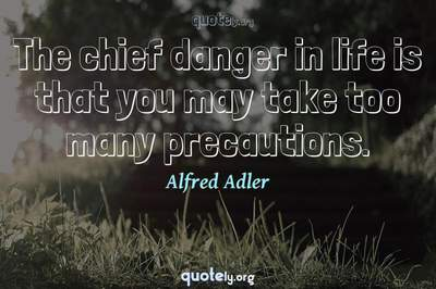 Photo Quote of The chief danger in life is that you may take too many precautions.