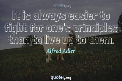 Photo Quote of It is always easier to fight for one's principles than to live up to them.