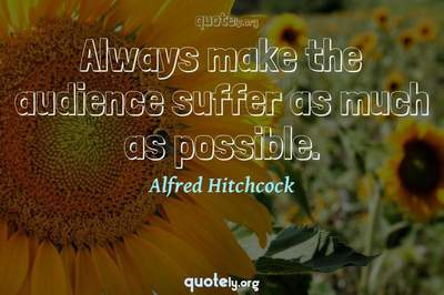 Photo Quote of Always make the audience suffer as much as possible.