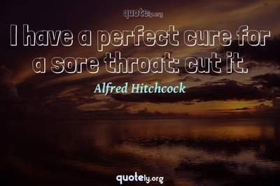 Photo Quote of I have a perfect cure for a sore throat: cut it.