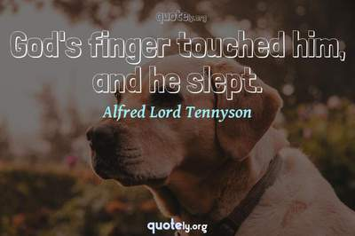 Photo Quote of God's finger touched him, and he slept.