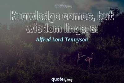 Photo Quote of Knowledge comes, but wisdom lingers.