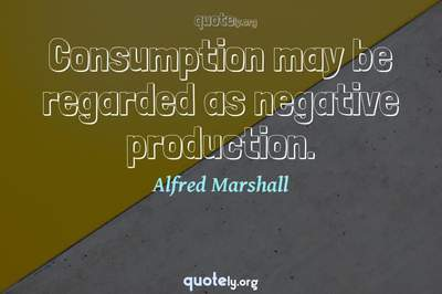 Photo Quote of Consumption may be regarded as negative production.