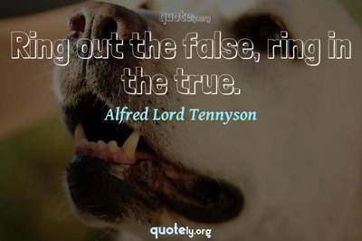Photo Quote of Ring out the false, ring in the true.