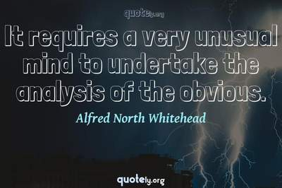 Photo Quote of It requires a very unusual mind to undertake the analysis of the obvious.