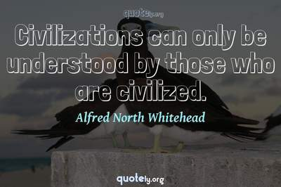 Photo Quote of Civilizations can only be understood by those who are civilized.