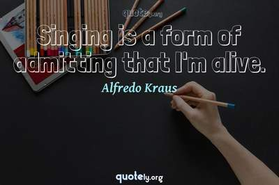 Photo Quote of Singing is a form of admitting that I'm alive.