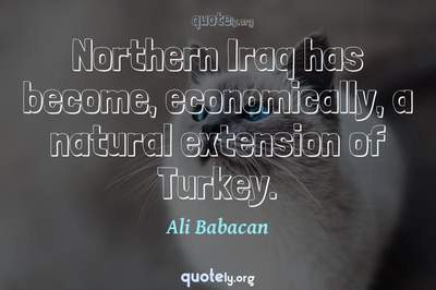 Photo Quote of Northern Iraq has become, economically, a natural extension of Turkey.
