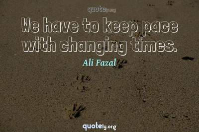 Photo Quote of We have to keep pace with changing times.
