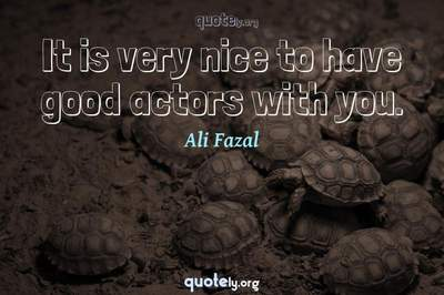 Photo Quote of It is very nice to have good actors with you.