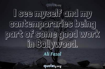 Photo Quote of I see myself and my contemporaries being part of some good work in Bollywood.