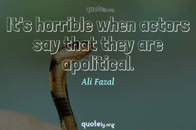Photo Quote of It's horrible when actors say that they are apolitical.