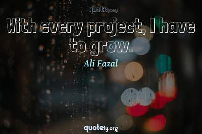 Photo Quote of With every project, I have to grow.