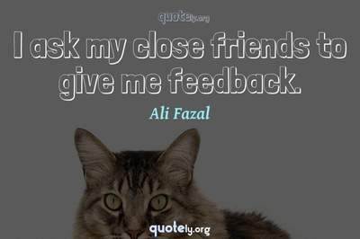 Photo Quote of I ask my close friends to give me feedback.