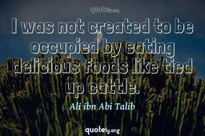 Photo Quote of I was not created to be occupied by eating delicious foods like tied up cattle.