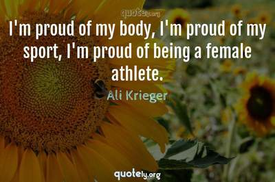Photo Quote of I'm proud of my body, I'm proud of my sport, I'm proud of being a female athlete.
