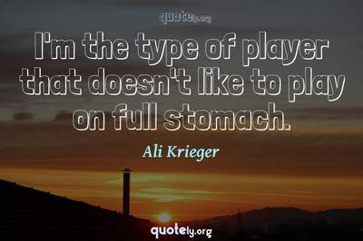 Photo Quote of I'm the type of player that doesn't like to play on full stomach.