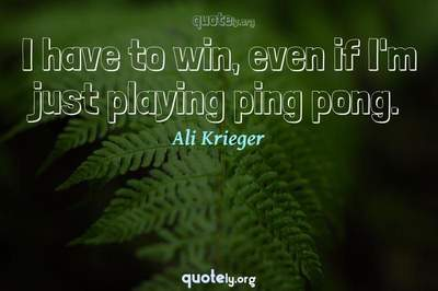 Photo Quote of I have to win, even if I'm just playing ping pong.