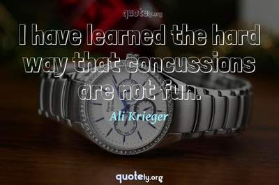 Photo Quote of I have learned the hard way that concussions are not fun.