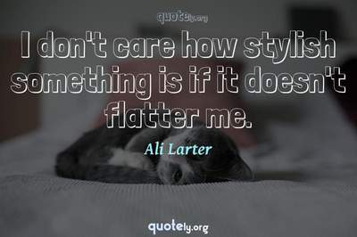 Photo Quote of I don't care how stylish something is if it doesn't flatter me.