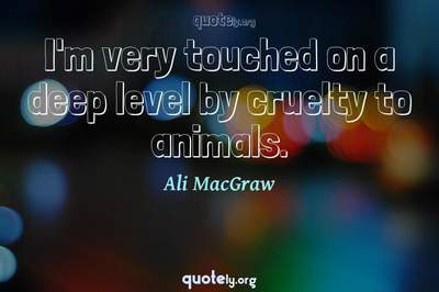 Photo Quote of I'm very touched on a deep level by cruelty to animals.