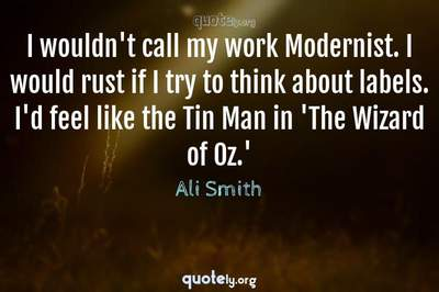 Photo Quote of I wouldn't call my work Modernist. I would rust if I try to think about labels. I'd feel like the Tin Man in 'The Wizard of Oz.'