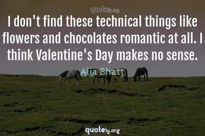 Photo Quote of I don't find these technical things like flowers and chocolates romantic at all. I think Valentine's Day makes no sense.