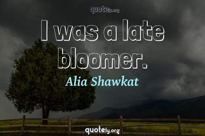 Photo Quote of I was a late bloomer.