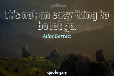 Photo Quote of It's not an easy thing to be let go.