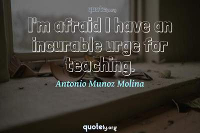 Photo Quote of I'm afraid I have an incurable urge for teaching.