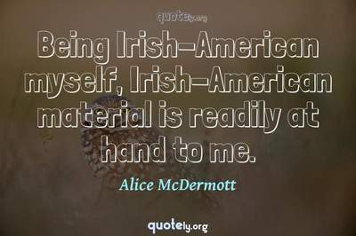 Photo Quote of Being Irish-American myself, Irish-American material is readily at hand to me.