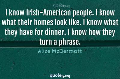 Photo Quote of I know Irish-American people. I know what their homes look like. I know what they have for dinner. I know how they turn a phrase.