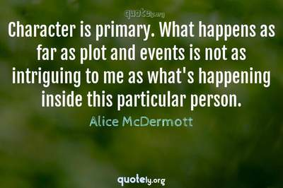 Photo Quote of Character is primary. What happens as far as plot and events is not as intriguing to me as what's happening inside this particular person.