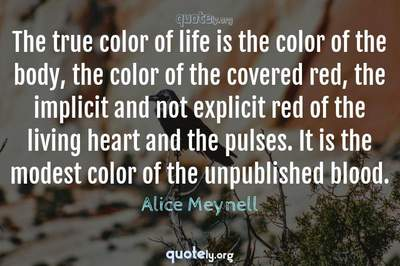 Photo Quote of The true color of life is the color of the body, the color of the covered red, the implicit and not explicit red of the living heart and the pulses. It is the modest color of the unpublished blood.