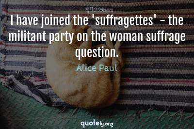 Photo Quote of I have joined the 'suffragettes' - the militant party on the woman suffrage question.