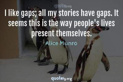 Photo Quote of I like gaps; all my stories have gaps. It seems this is the way people's lives present themselves.