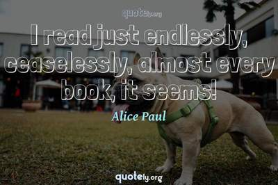 Photo Quote of I read just endlessly, ceaselessly, almost every book, it seems!