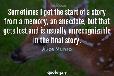 Photo Quote of Sometimes I get the start of a story from a memory, an anecdote, but that gets lost and is usually unrecognizable in the final story.