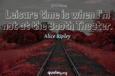 Photo Quote of Leisure time is when I'm not at the Booth Theater.