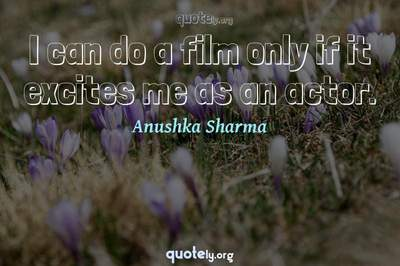 Photo Quote of I can do a film only if it excites me as an actor.