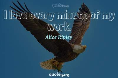 Photo Quote of I love every minute of my work.