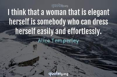 Photo Quote of I think that a woman that is elegant herself is somebody who can dress herself easily and effortlessly.