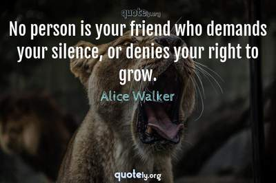 Photo Quote of No person is your friend who demands your silence, or denies your right to grow.