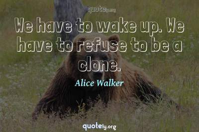 Photo Quote of We have to wake up. We have to refuse to be a clone.