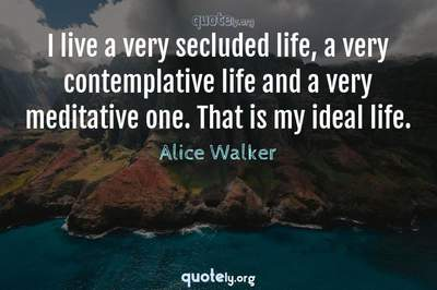 Photo Quote of I live a very secluded life, a very contemplative life and a very meditative one. That is my ideal life.