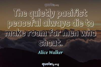 Photo Quote of The quietly pacifist peaceful always die to make room for men who shout.