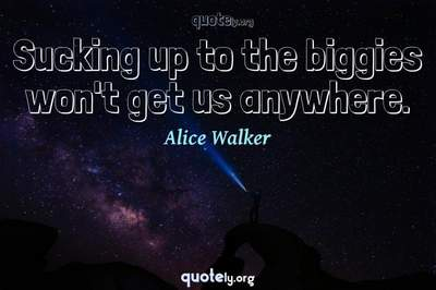 Photo Quote of Sucking up to the biggies won't get us anywhere.