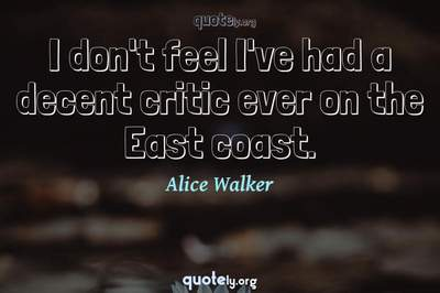 Photo Quote of I don't feel I've had a decent critic ever on the East coast.
