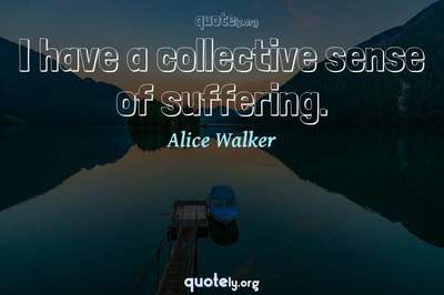 Photo Quote of I have a collective sense of suffering.
